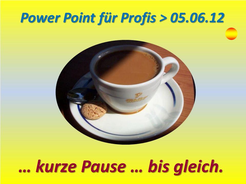 … kurze Pause … bis gleich. Power Point für Profis > 05.06.12
