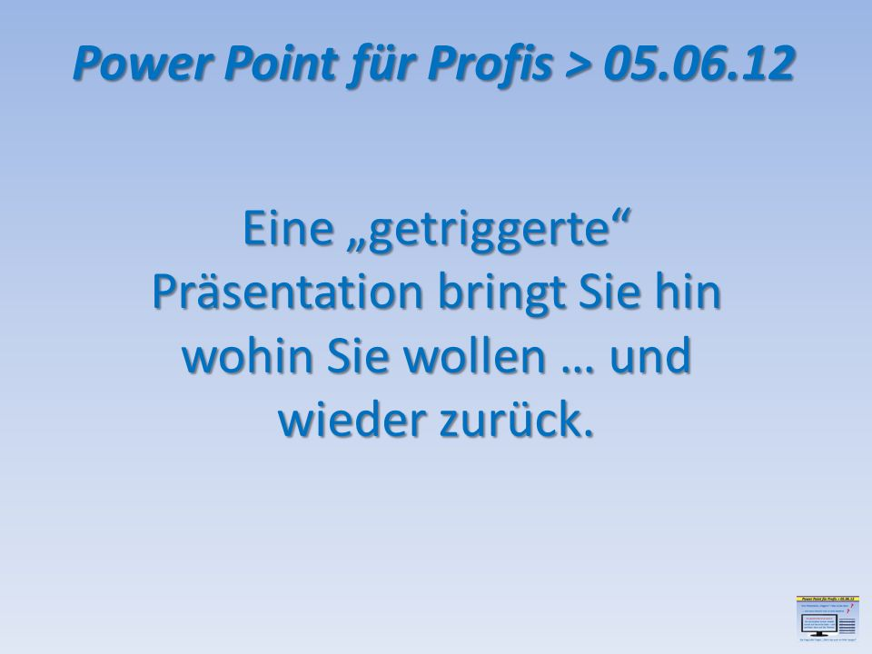 Power Point für Profis > 05.06.12 Eine getriggerte Präsentation bringt Sie hin wohin Sie wollen … und wieder zurück.