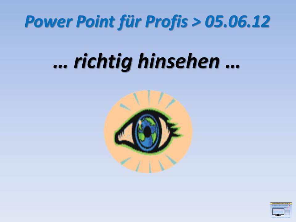 … richtig hinsehen … Power Point für Profis > 05.06.12