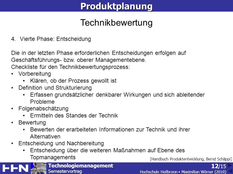 Technologiemanagement Semestervortrag Hochschule Heilbronn Maximilian Wörner (2010) 12 /15Produktplanung [Handbuch Produktentwicklung, Bernd Schäppi] Technikbewertung 4.Vierte Phase: Entscheidung Die in der letzten Phase erforderlichen Entscheidungen erfolgen auf Geschäftsführungs- bzw.