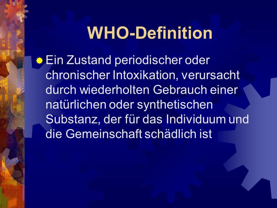 WHO-Definition Ein Zustand periodischer oder chronischer Intoxikation, verursacht durch wiederholten Gebrauch einer natürlichen oder synthetischen Substanz, der für das Individuum und die Gemeinschaft schädlich ist