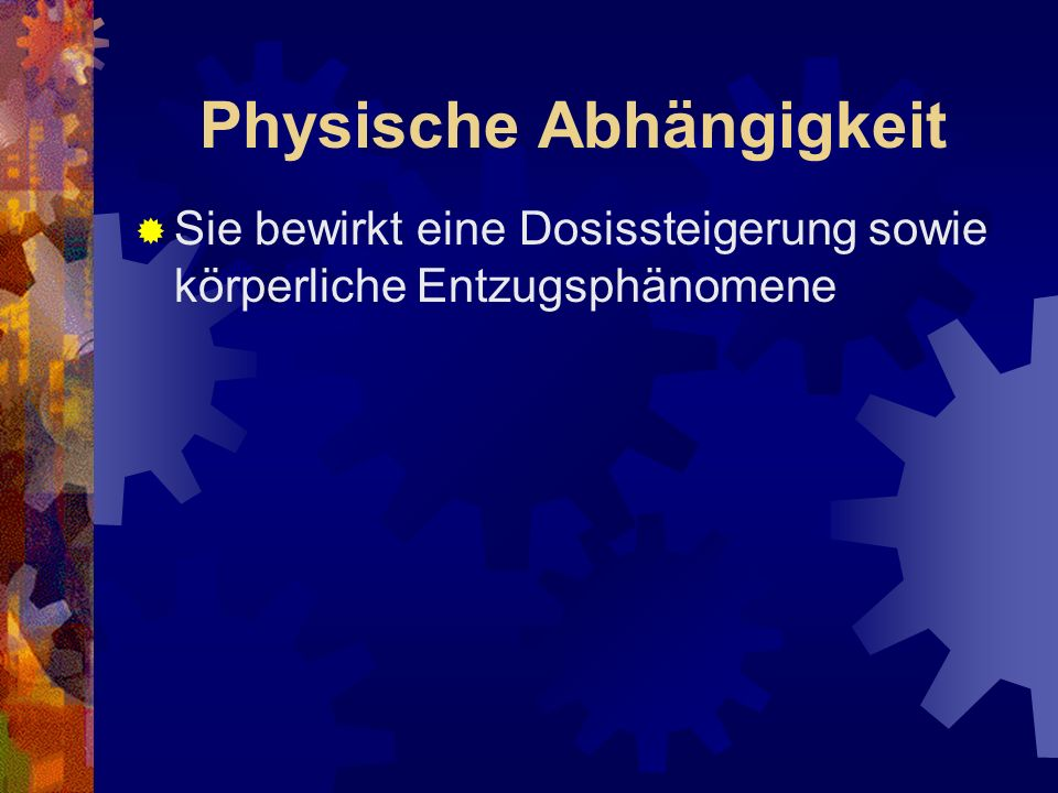 Physische Abhängigkeit Sie bewirkt eine Dosissteigerung sowie körperliche Entzugsphänomene