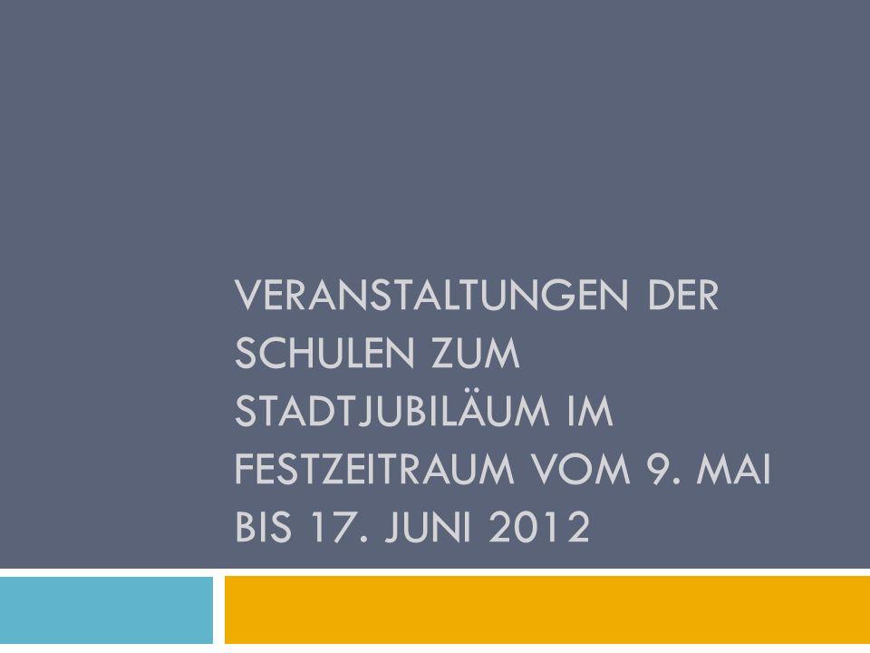 VERANSTALTUNGEN DER SCHULEN ZUM STADTJUBILÄUM IM FESTZEITRAUM VOM 9. MAI BIS 17. JUNI 2012