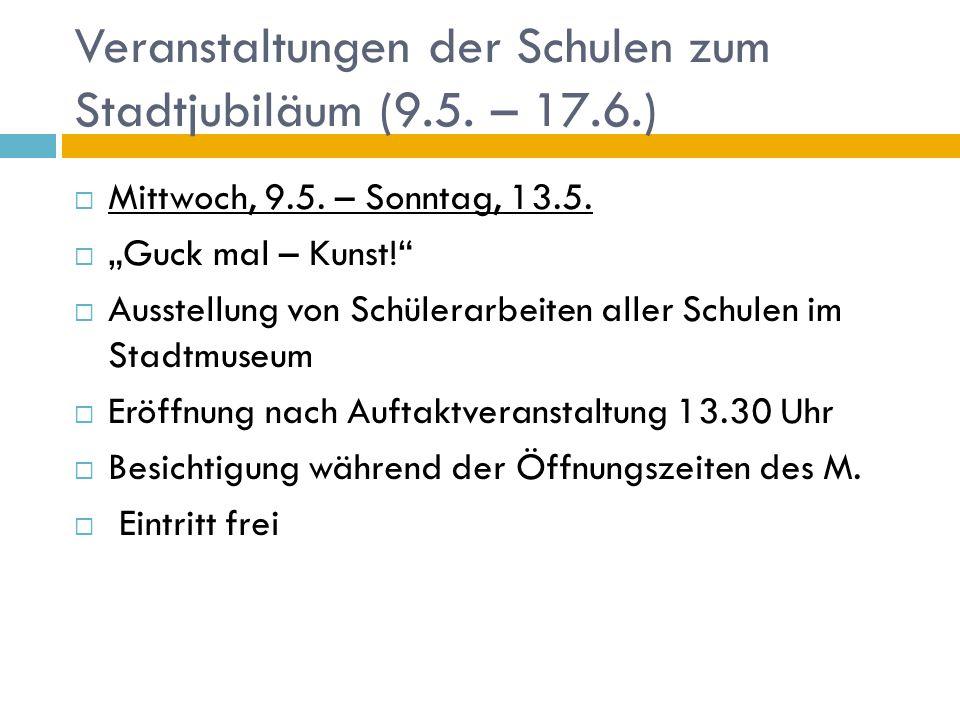 Veranstaltungen der Schulen zum Stadtjubiläum (9.5. – 17.6.) Mittwoch, 9.5. – Sonntag, 13.5. Guck mal – Kunst! Ausstellung von Schülerarbeiten aller S