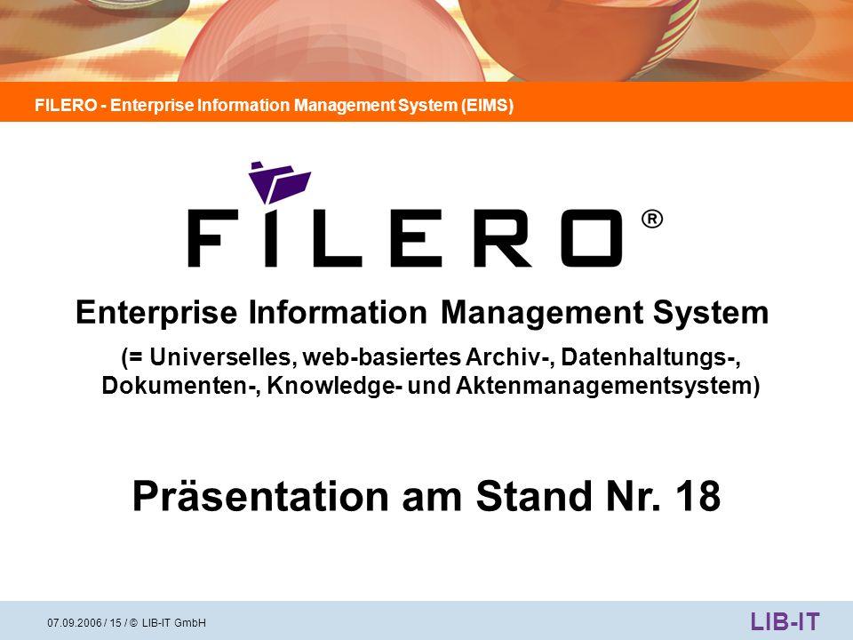 FILERO - Enterprise Information Management System (EIMS) LIB-IT 07.09.2006 / 16 / © LIB-IT GmbH Wir bedanken uns für Ihr Interesse Auskunft und weitere Informationen bei: LIB-IT GmbH Tel.: +49 (0)7144 / 8041-0 Geschäftsführerin Fax: +49 (0)7144 / 8041-108 Frau Dagmar Causley Mobil: +49 (0) 171 / 35 88 707 Riedbachstrasse 5 E-Mail: dcausley@lib-it.de 74385 Pleidelsheim Homepage: www.lib-it.de Innovative Lösungen durch intelligente Software