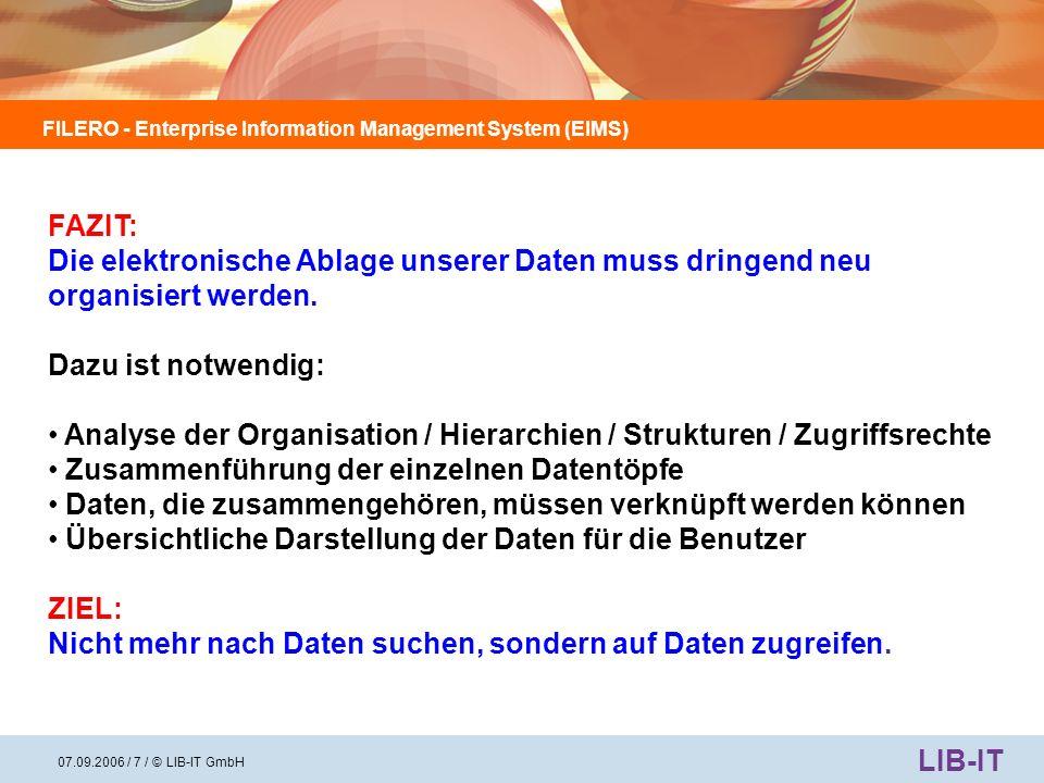 FILERO - Enterprise Information Management System (EIMS) LIB-IT 07.09.2006 / 8 / © LIB-IT GmbH Mindestanforderungen an ein System, um das Problem zu lösen: Ein Web-basiertes System Unbegrenzt skalierbar Nahtlose Integration in die bestehende IT-Landschaft (einschließlich der Benutzer-Authentifizierung) Standard API-Funktionalität (Application Programming Interface) Einfache Benutzung, damit keine spezielle Schulung der Benutzer erforderlich ist Einfache und professionelle Volltextsuchfunktionen Hoher Sicherheitsstandard bei Benutzerrollen und -berechtigungen – Jeder Benutzer hat nur Zugriff auf die Informationen, für die er eine Berechtigung besitzt Alle Änderungen an Datensätzen werden protokolliert, indexiert und für die Suche bereitgestellt