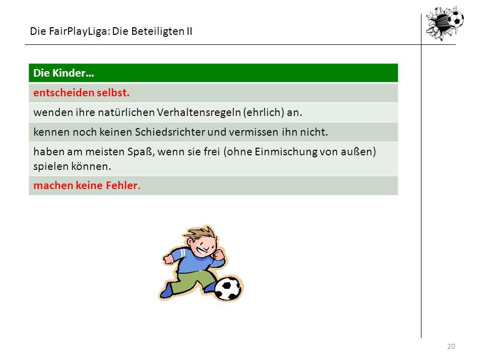 Die FairPlayLiga: Die Beteiligten II 16.05.201420 Die Kinder… entscheiden selbst. wenden ihre natürlichen Verhaltensregeln (ehrlich) an. kennen noch k