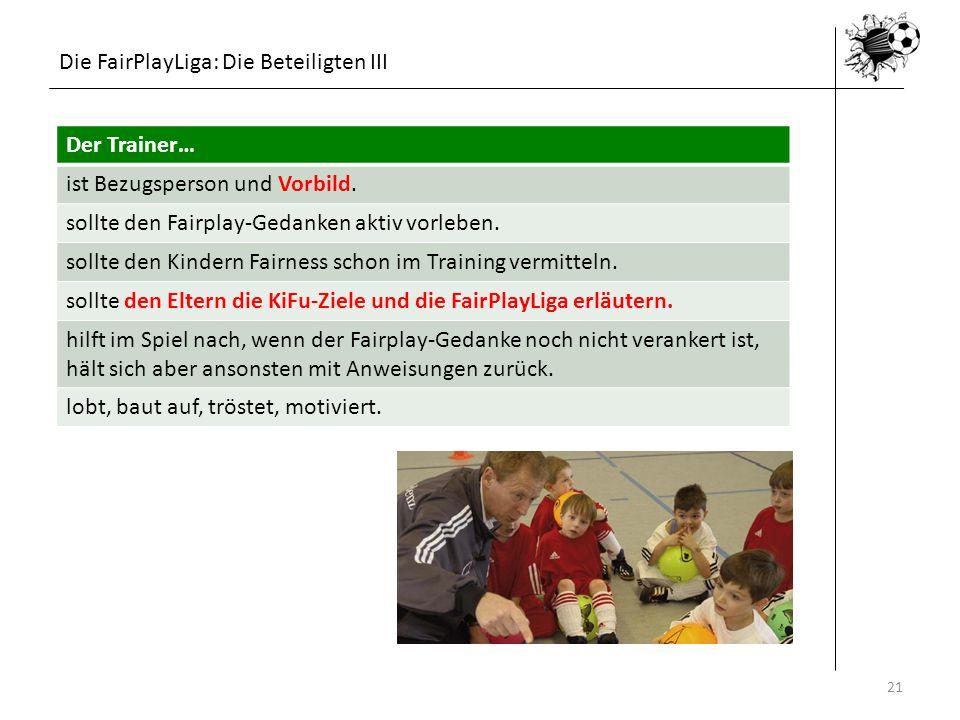 Die FairPlayLiga: Die Beteiligten III 16.05.201421 Der Trainer… ist Bezugsperson und Vorbild. sollte den Fairplay-Gedanken aktiv vorleben. sollte den