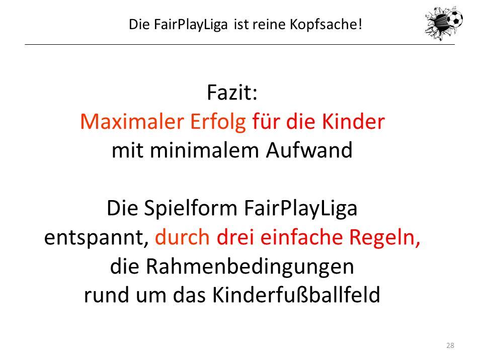 16.05.201428 Fazit: Maximaler Erfolg für die Kinder mit minimalem Aufwand Die Spielform FairPlayLiga entspannt, durch drei einfache Regeln, die Rahmen