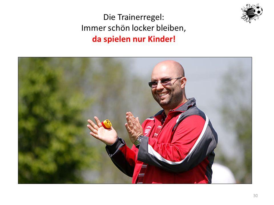 16.05.201430 Die Trainerregel: Immer schön locker bleiben, da spielen nur Kinder!