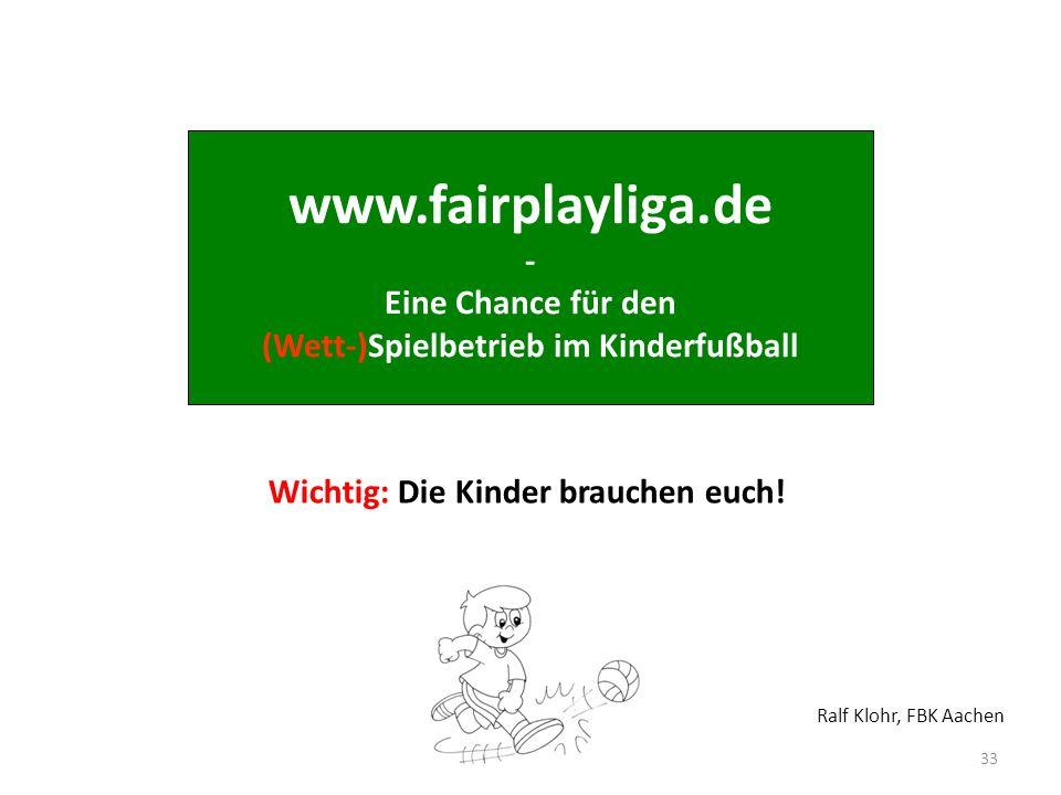 www.fairplayliga.de - Eine Chance für den (Wett-)Spielbetrieb im Kinderfußball 33 Wichtig: Die Kinder brauchen euch! Ralf Klohr, FBK Aachen