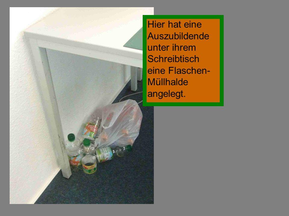 Hier hat eine Auszubildende unter ihrem Schreibtisch eine Flaschen- Müllhalde angelegt.