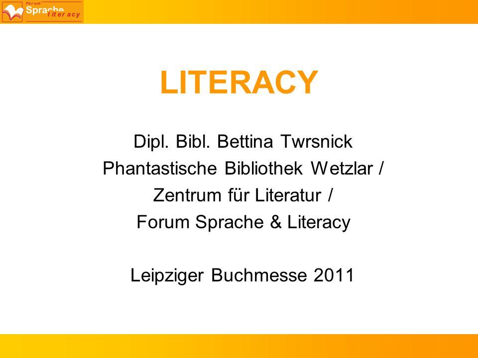LITERACY Dipl. Bibl. Bettina Twrsnick Phantastische Bibliothek Wetzlar / Zentrum für Literatur / Forum Sprache & Literacy Leipziger Buchmesse 2011