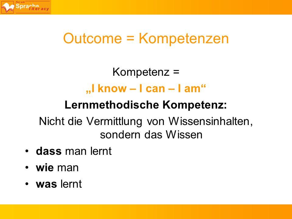 Outcome = Kompetenzen Kompetenz = I know – I can – I am Lernmethodische Kompetenz: Nicht die Vermittlung von Wissensinhalten, sondern das Wissen dass