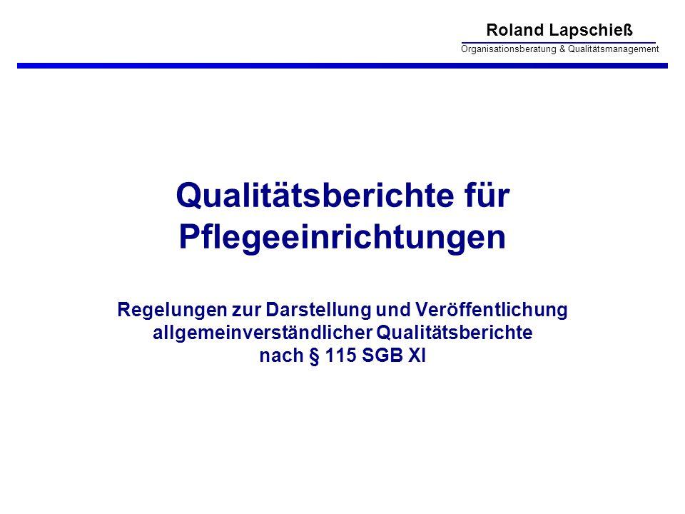 Roland Lapschieß Organisationsberatung & Qualitätsmanagement Agenda Ausgangslage Gründe für die Einführung von Qualitätsberichten Bedeutung für die Pflege Konzepte zur Methodik Verbraucherfreundliche Qualitätsberichte Freiwillige Qualitätsberichte Entwicklungsstand Vereinbarungen der Vertragspartner Ausblick