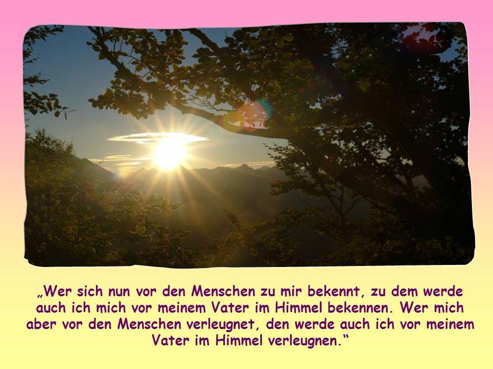 Wenn wir uns vor den Menschen zu ihm bekannt haben – so sagt er –, wird er sich auch vor seinem Vater zu uns bekennen; wenn wir ihn jedoch vor den Men