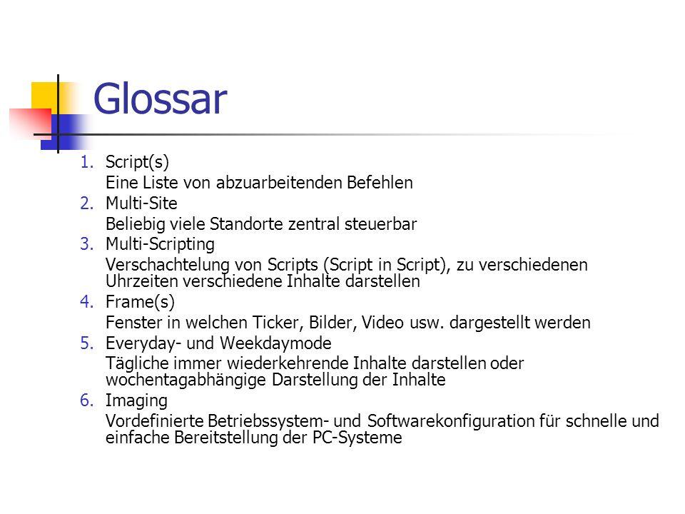 Glossar 1.Script(s) Eine Liste von abzuarbeitenden Befehlen 2.Multi-Site Beliebig viele Standorte zentral steuerbar 3.Multi-Scripting Verschachtelung von Scripts (Script in Script), zu verschiedenen Uhrzeiten verschiedene Inhalte darstellen 4.Frame(s) Fenster in welchen Ticker, Bilder, Video usw.
