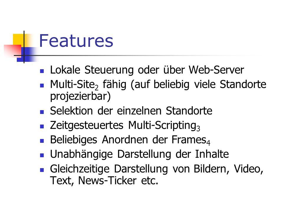 Features Lokale Steuerung oder über Web-Server Multi-Site 2 fähig (auf beliebig viele Standorte projezierbar) Selektion der einzelnen Standorte Zeitgesteuertes Multi-Scripting 3 Beliebiges Anordnen der Frames 4 Unabhängige Darstellung der Inhalte Gleichzeitige Darstellung von Bildern, Video, Text, News-Ticker etc.