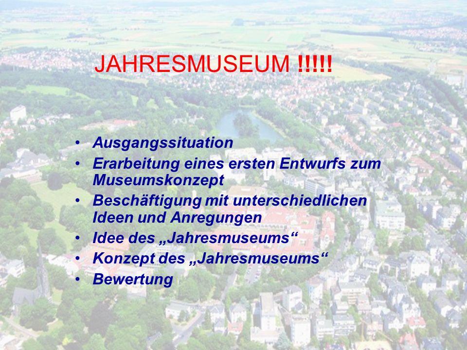 Ausgangssituation Erarbeitung eines ersten Entwurfs zum Museumskonzept Beschäftigung mit unterschiedlichen Ideen und Anregungen Idee des Jahresmuseums