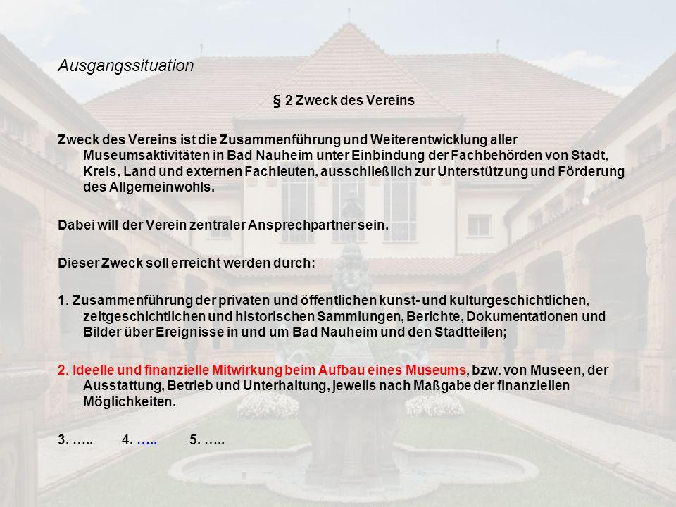 Ausgangssituation § 2 Zweck des Vereins Zweck des Vereins ist die Zusammenführung und Weiterentwicklung aller Museumsaktivitäten in Bad Nauheim unter