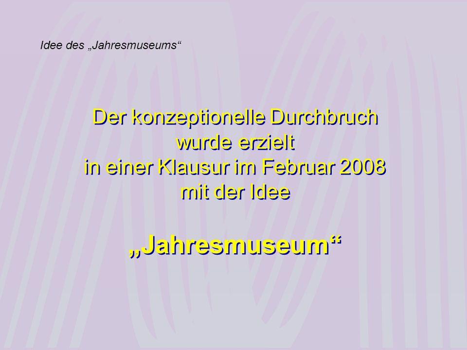 Idee des Jahresmuseums Der konzeptionelle Durchbruch wurde erzielt in einer Klausur im Februar 2008 mit der Idee Jahresmuseum Der konzeptionelle Durch