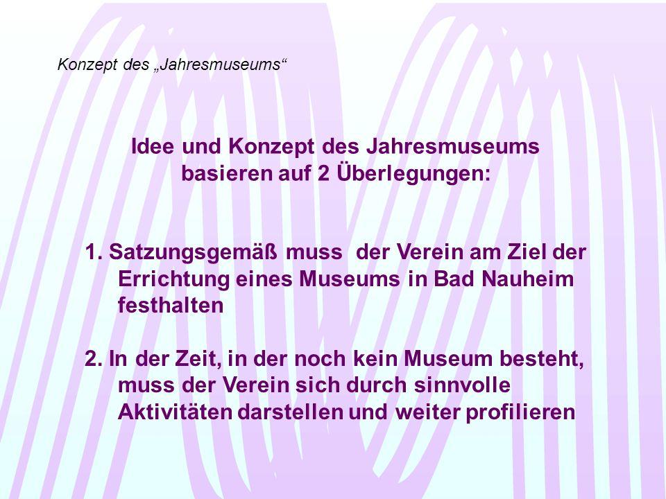 Konzept des Jahresmuseums Schauen wir noch einmal in die Satzung: § 2 Zweck des Vereins Zweck des Vereins ist die Zusammenführung und Weiterentwicklung aller Museumsaktivitäten in Bad Nauheim unter Einbindung der Fachbehörden von Stadt, Kreis, Land und externen Fachleuten, ausschließlich zur Unterstützung und Förderung des Allgemeinwohls.