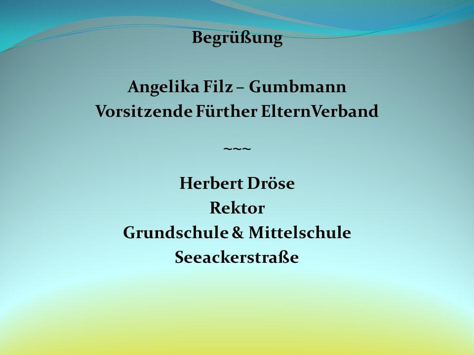 Begrüßung Angelika Filz – Gumbmann Vorsitzende Fürther ElternVerband ~~~ Herbert Dröse Rektor Grundschule & Mittelschule Seeackerstraße