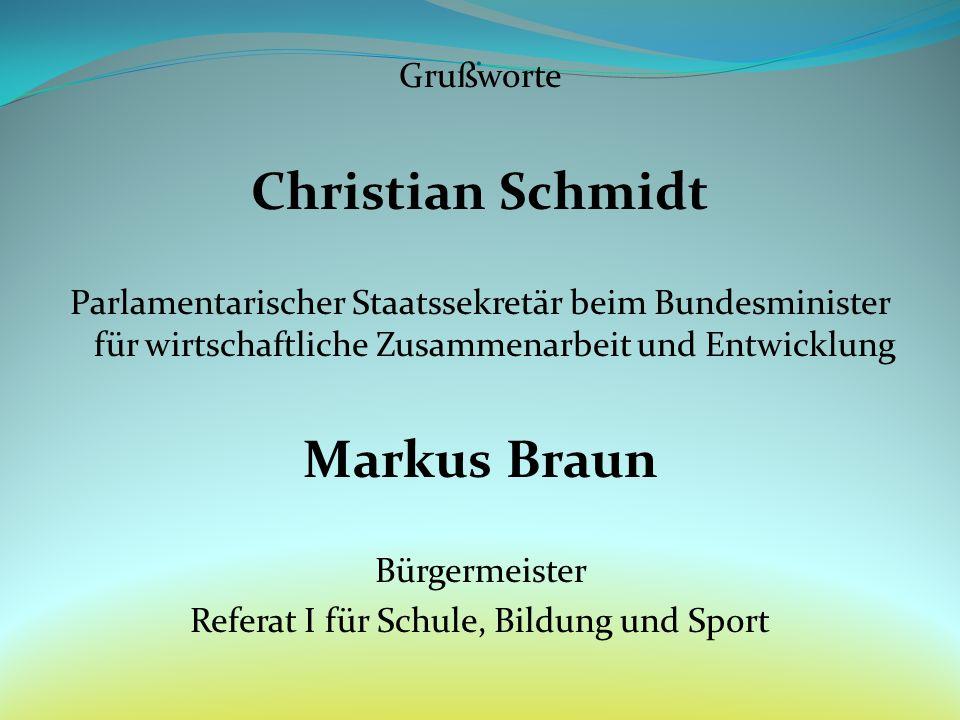 Grußworte Christian Schmidt Parlamentarischer Staatssekretär beim Bundesminister für wirtschaftliche Zusammenarbeit und Entwicklung Markus Braun Bürge