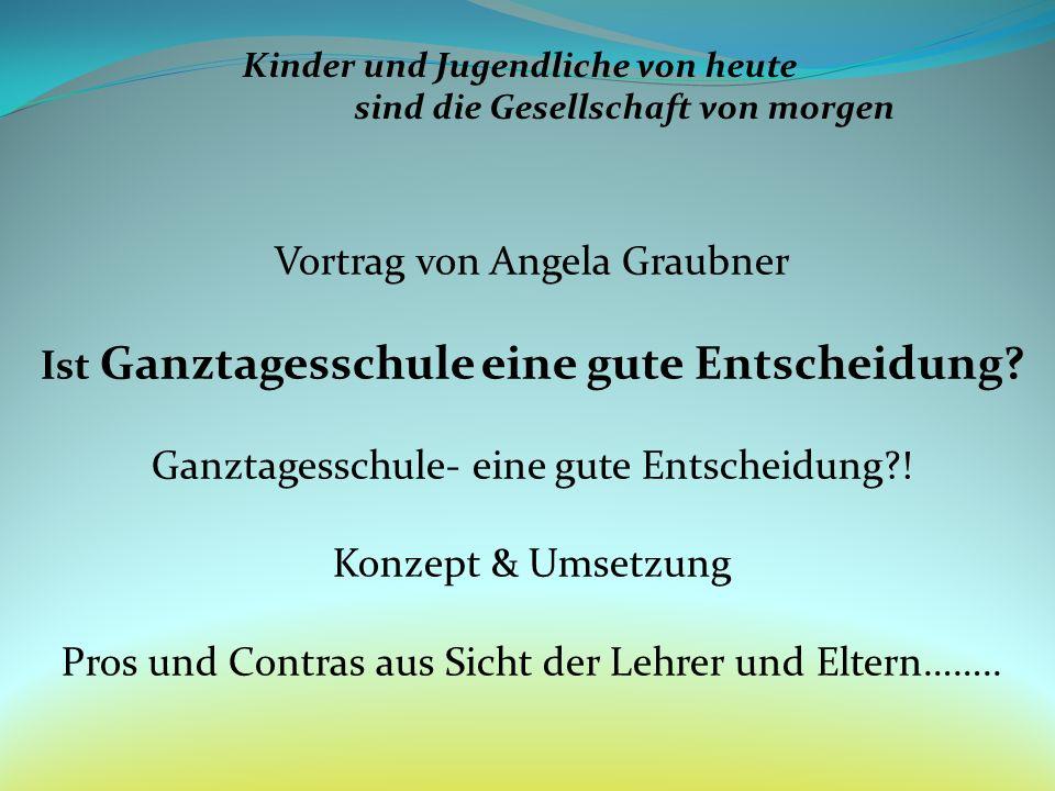 Kinder und Jugendliche von heute sind die Gesellschaft von morgen Vortrag von Angela Graubner Ist Ganztagesschule eine gute Entscheidung? Ganztagessch