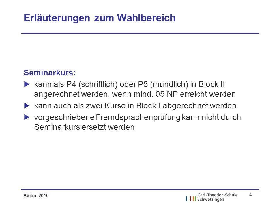 Abitur 2010 4 Erläuterungen zum Wahlbereich Seminarkurs: kann als P4 (schriftlich) oder P5 (mündlich) in Block II angerechnet werden, wenn mind.