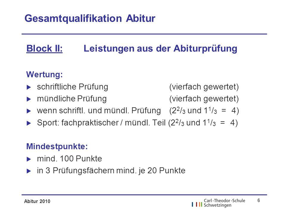 Abitur 2010 6 Gesamtqualifikation Abitur Block II: Leistungen aus der Abiturprüfung Wertung: schriftliche Prüfung (vierfach gewertet) mündliche Prüfung(vierfach gewertet) wenn schriftl.
