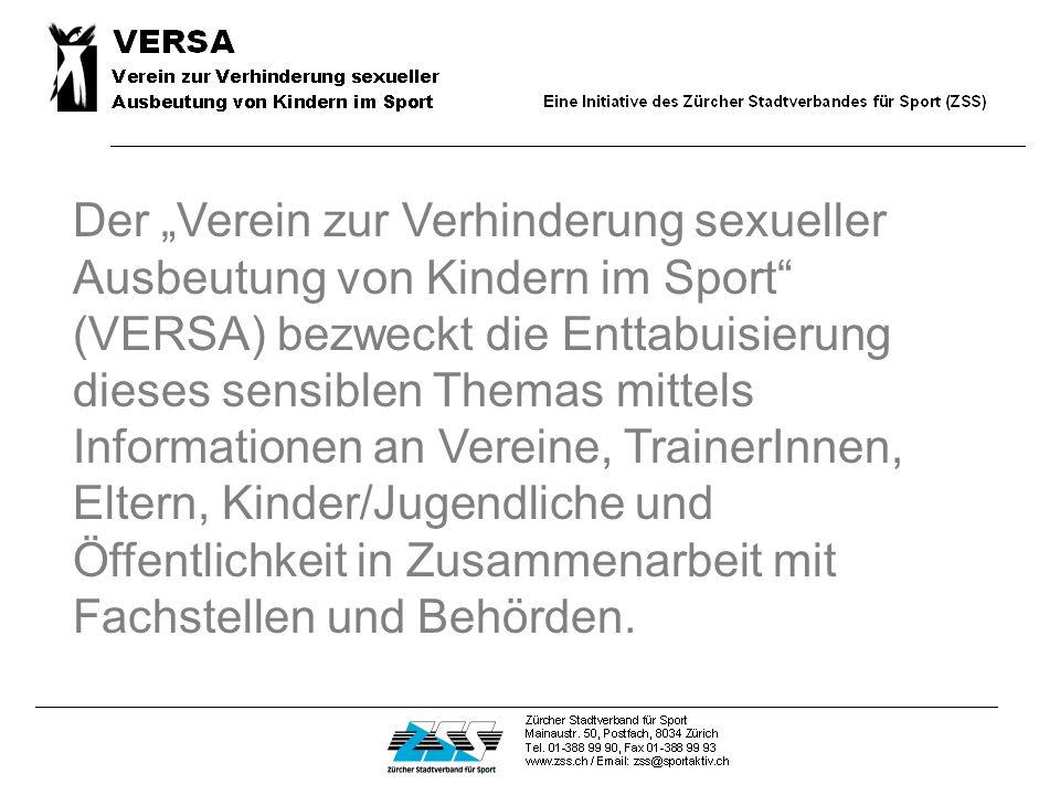 Der Verein zur Verhinderung sexueller Ausbeutung von Kindern im Sport (VERSA) bezweckt die Enttabuisierung dieses sensiblen Themas mittels Informationen an Vereine, TrainerInnen, Eltern, Kinder/Jugendliche und Öffentlichkeit in Zusammenarbeit mit Fachstellen und Behörden.