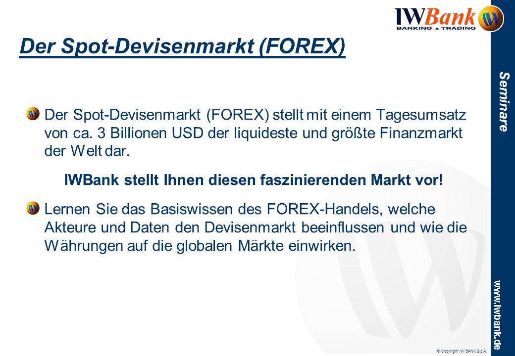 © Copyright IW BANK S.p.A. www.iwbank.de Seminare Der Spot-Devisenmarkt (FOREX) Der Spot-Devisenmarkt (FOREX) stellt mit einem Tagesumsatz von ca. 3 B