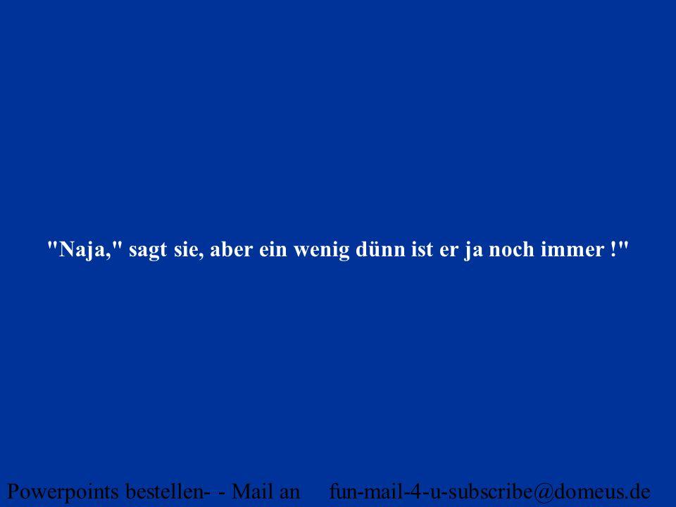 Powerpoints bestellen- - Mail an fun-mail-4-u-subscribe@domeus.de