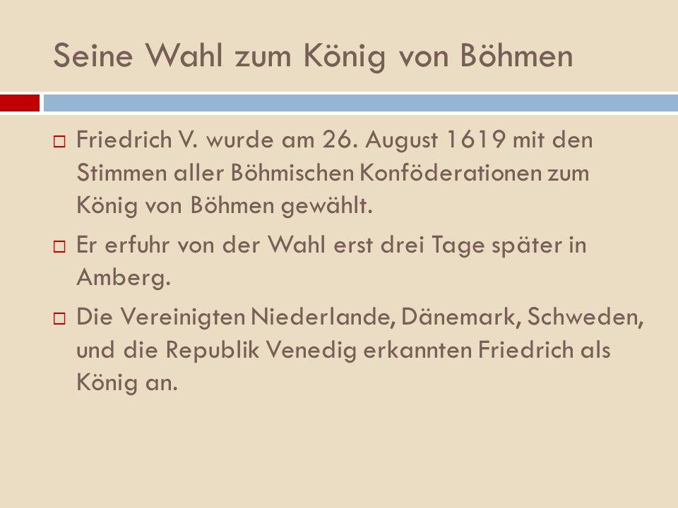 Seine Wahl zum König von Böhmen Friedrich V. wurde am 26. August 1619 mit den Stimmen aller Böhmischen Konföderationen zum König von Böhmen gewählt. E