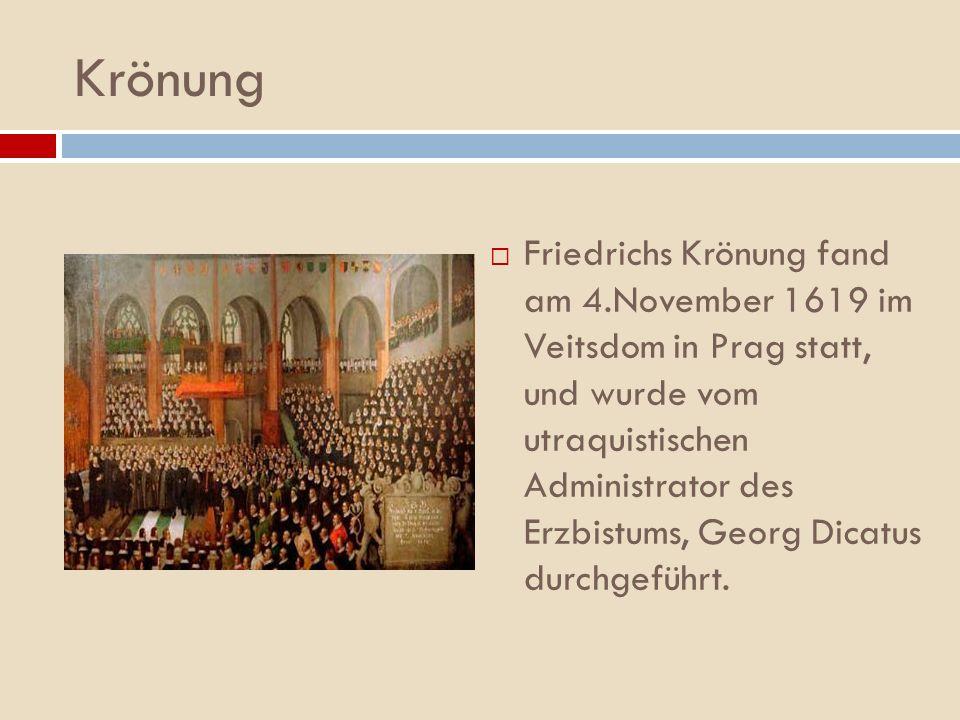 Krönung Friedrichs Krönung fand am 4.November 1619 im Veitsdom in Prag statt, und wurde vom utraquistischen Administrator des Erzbistums, Georg Dicatu
