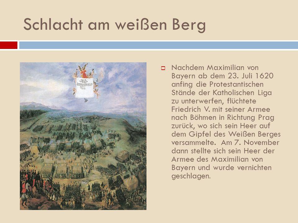 Schlacht am weißen Berg Nachdem Maximilian von Bayern ab dem 23. Juli 1620 anfing die Protestantischen Stände der Katholischen Liga zu unterwerfen, fl