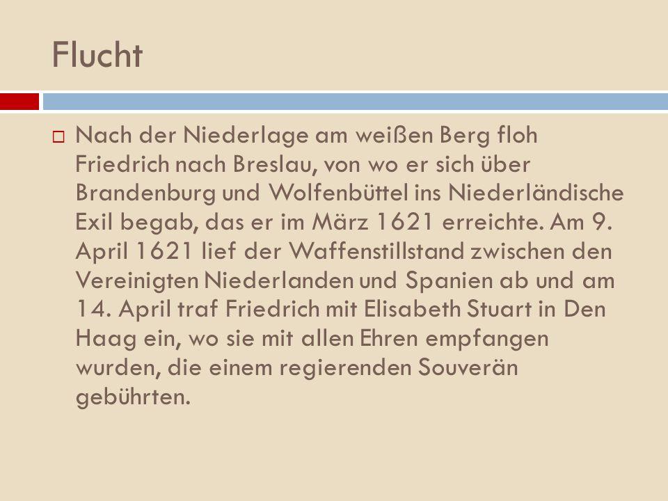 Flucht Nach der Niederlage am weißen Berg floh Friedrich nach Breslau, von wo er sich über Brandenburg und Wolfenbüttel ins Niederländische Exil begab