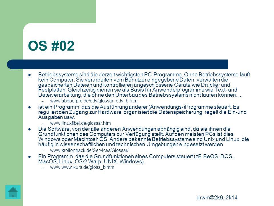 drwm©2k6..2k14 OS #02 Betriebssysteme sind die derzeit wichtigsten PC-Programme. Ohne Betriebssysteme läuft kein Computer: Sie verarbeiten vom Benutze
