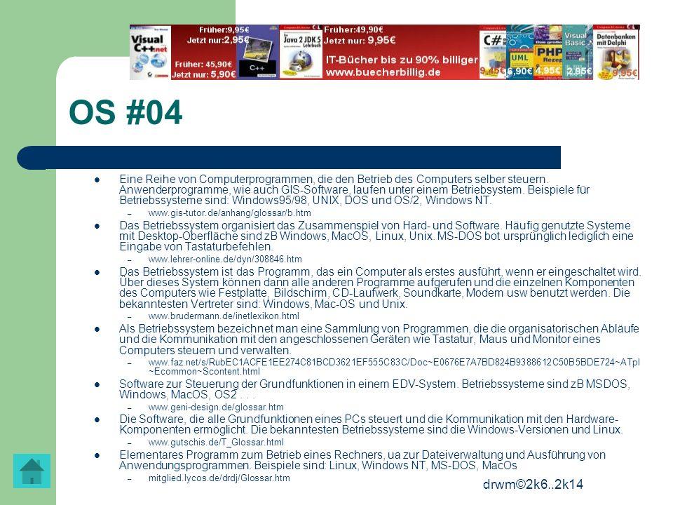 drwm©2k6..2k14 OS #04 Eine Reihe von Computerprogrammen, die den Betrieb des Computers selber steuern. Anwenderprogramme, wie auch GIS-Software, laufe