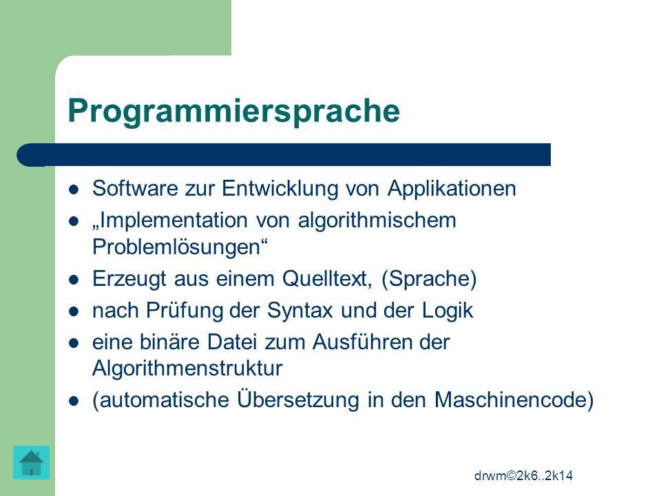 drwm©2k6..2k14 Programmiersprache Software zur Entwicklung von Applikationen Implementation von algorithmischem Problemlösungen Erzeugt aus einem Quel