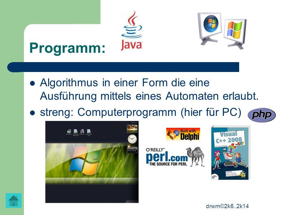 drwm©2k6..2k14 Programm: Algorithmus in einer Form die eine Ausführung mittels eines Automaten erlaubt. streng: Computerprogramm (hier für PC)