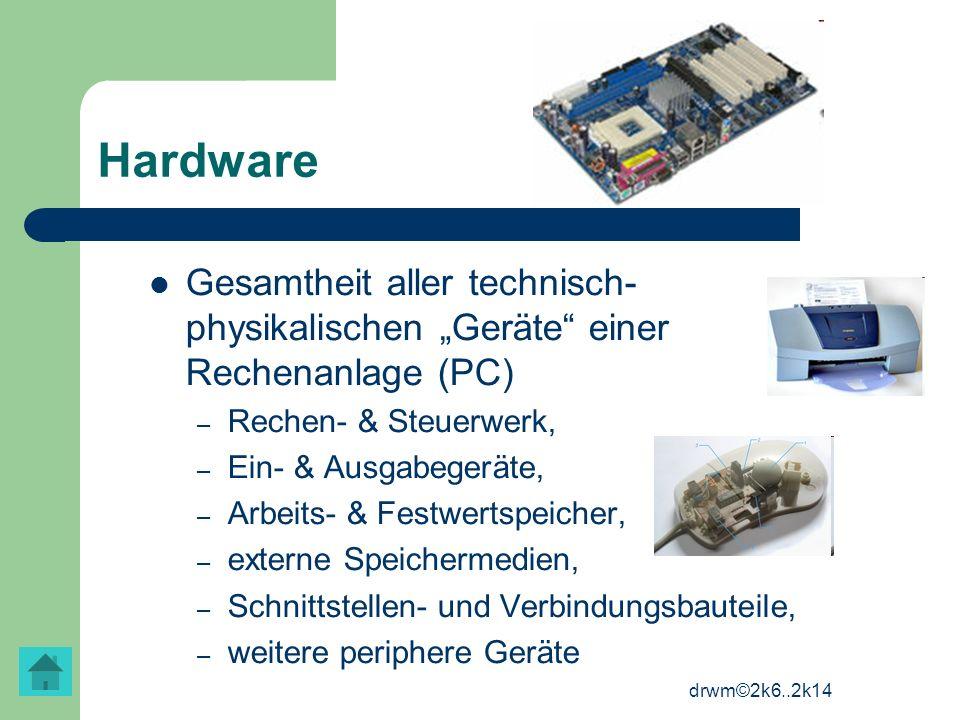 drwm©2k6..2k14 Hardware Gesamtheit aller technisch- physikalischen Geräte einer Rechenanlage (PC) – Rechen- & Steuerwerk, – Ein- & Ausgabegeräte, – Ar