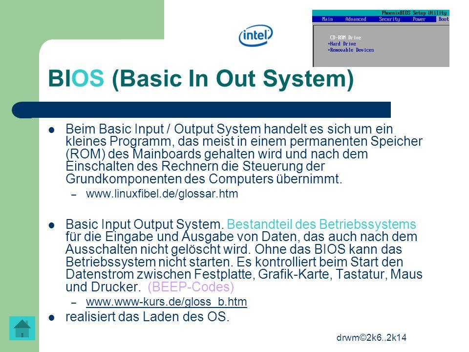 drwm©2k6..2k14 BIOS (Basic In Out System) Beim Basic Input / Output System handelt es sich um ein kleines Programm, das meist in einem permanenten Spe