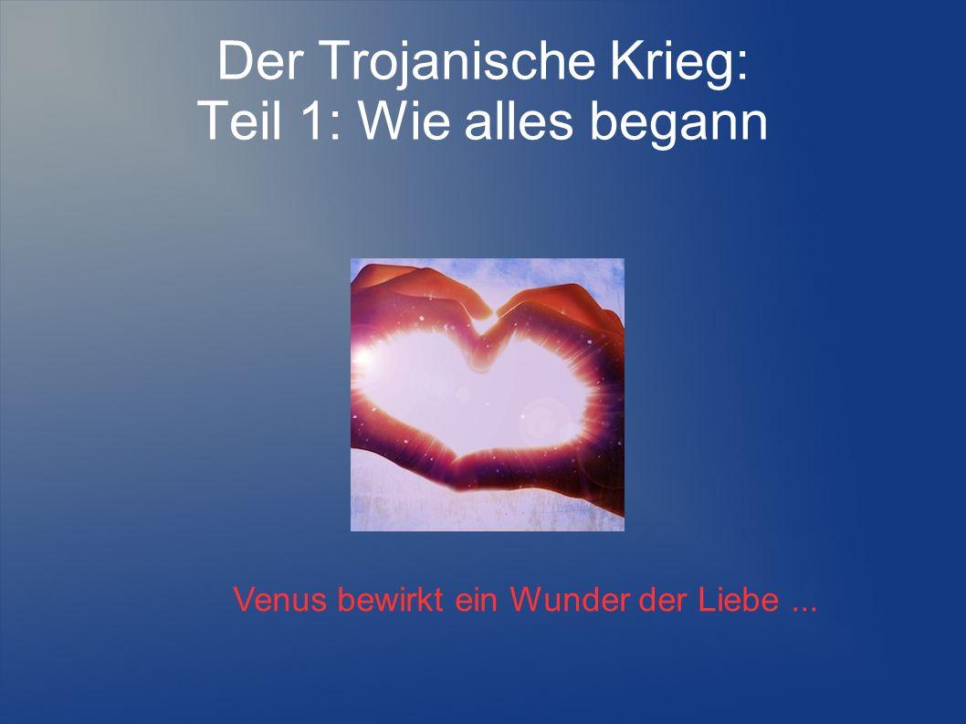 Der Trojanische Krieg: Teil 1: Wie alles begann Venus bewirkt ein Wunder der Liebe...
