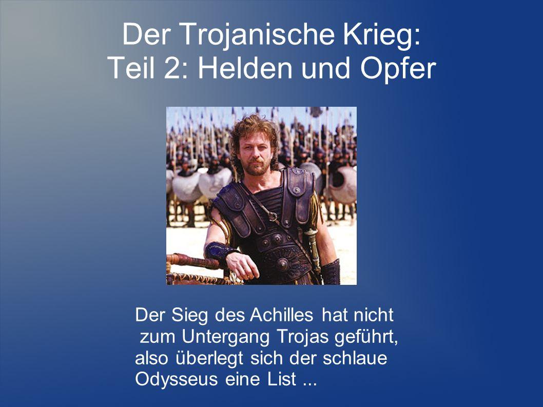 Der Trojanische Krieg: Teil 2: Helden und Opfer Der Sieg des Achilles hat nicht zum Untergang Trojas geführt, also überlegt sich der schlaue Odysseus