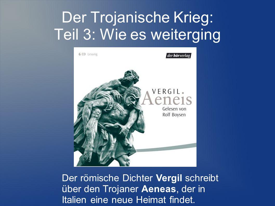 Der Trojanische Krieg: Teil 3: Wie es weiterging Der römische Dichter Vergil schreibt über den Trojaner Aeneas, der in Italien eine neue Heimat findet.