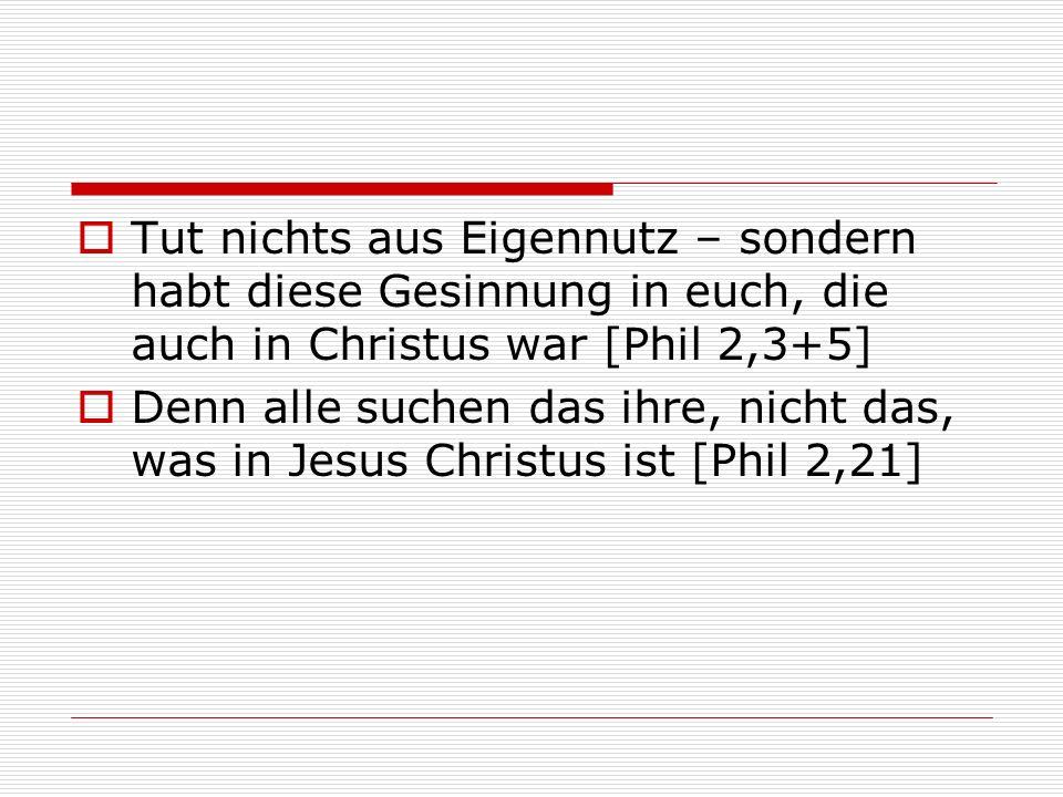 Tut nichts aus Eigennutz – sondern habt diese Gesinnung in euch, die auch in Christus war [Phil 2,3+5] Denn alle suchen das ihre, nicht das, was in Je