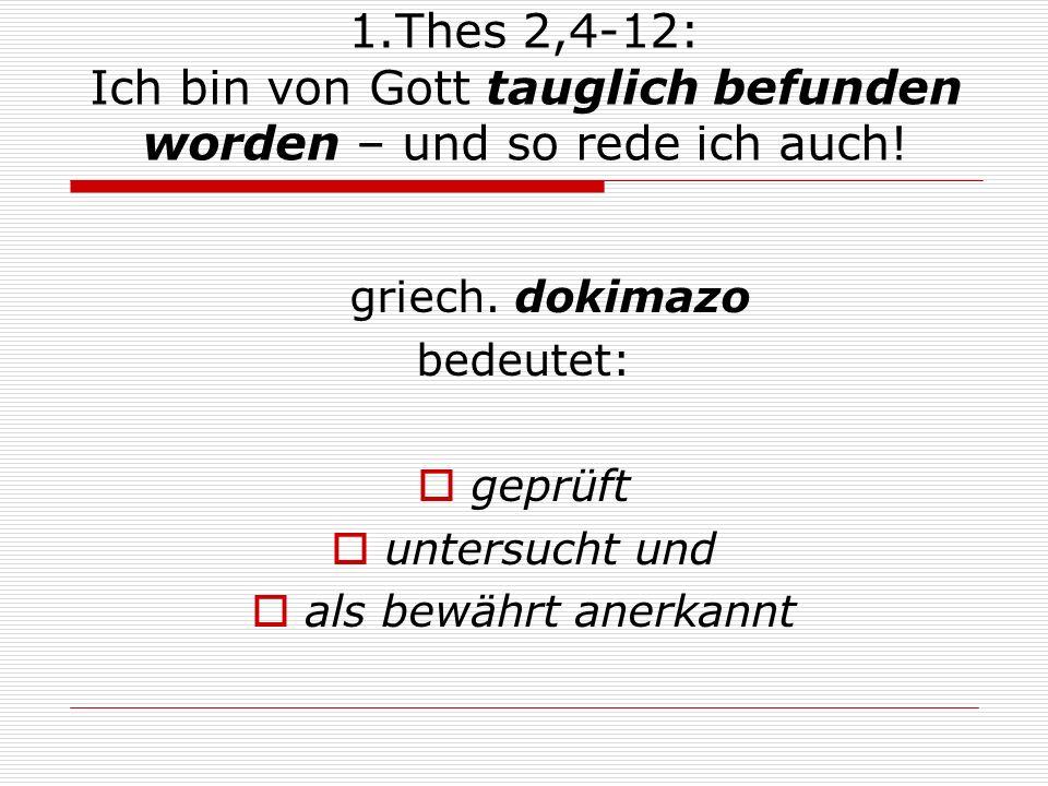 1.Thes 2,4-12: Ich bin von Gott tauglich befunden worden – und so rede ich auch! griech. dokimazo bedeutet: geprüft untersucht und als bewährt anerkan