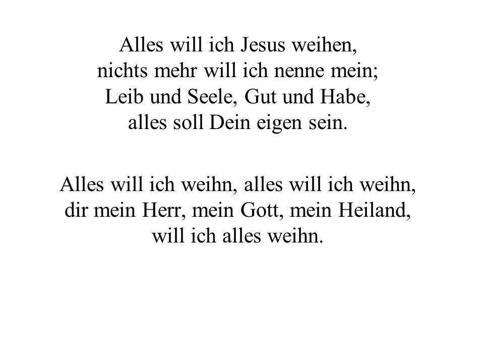 Alles will ich Jesus weihen, nichts mehr will ich nenne mein; Leib und Seele, Gut und Habe, alles soll Dein eigen sein.